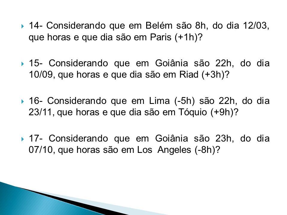 14- Considerando que em Belém são 8h, do dia 12/03, que horas e que dia são em Paris (+1h)
