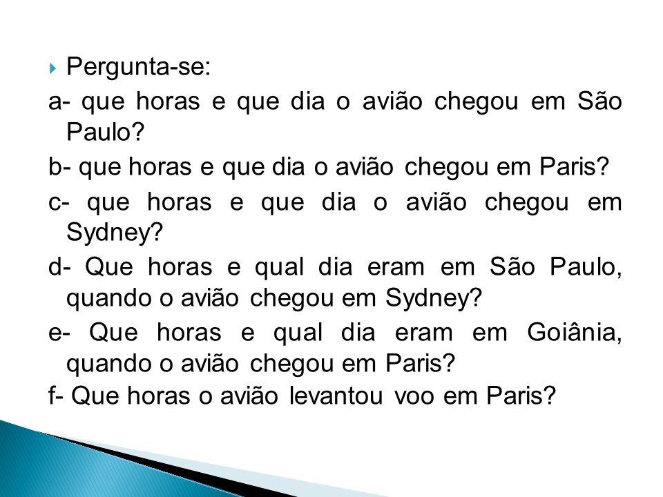 Pergunta-se: a- que horas e que dia o avião chegou em São Paulo b- que horas e que dia o avião chegou em Paris
