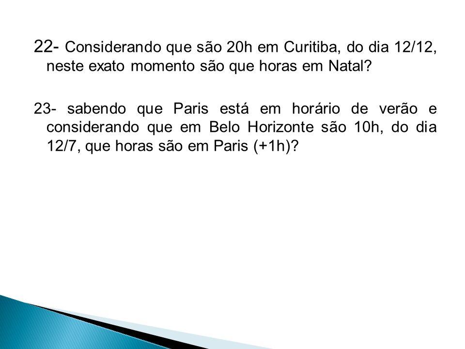 22- Considerando que são 20h em Curitiba, do dia 12/12, neste exato momento são que horas em Natal