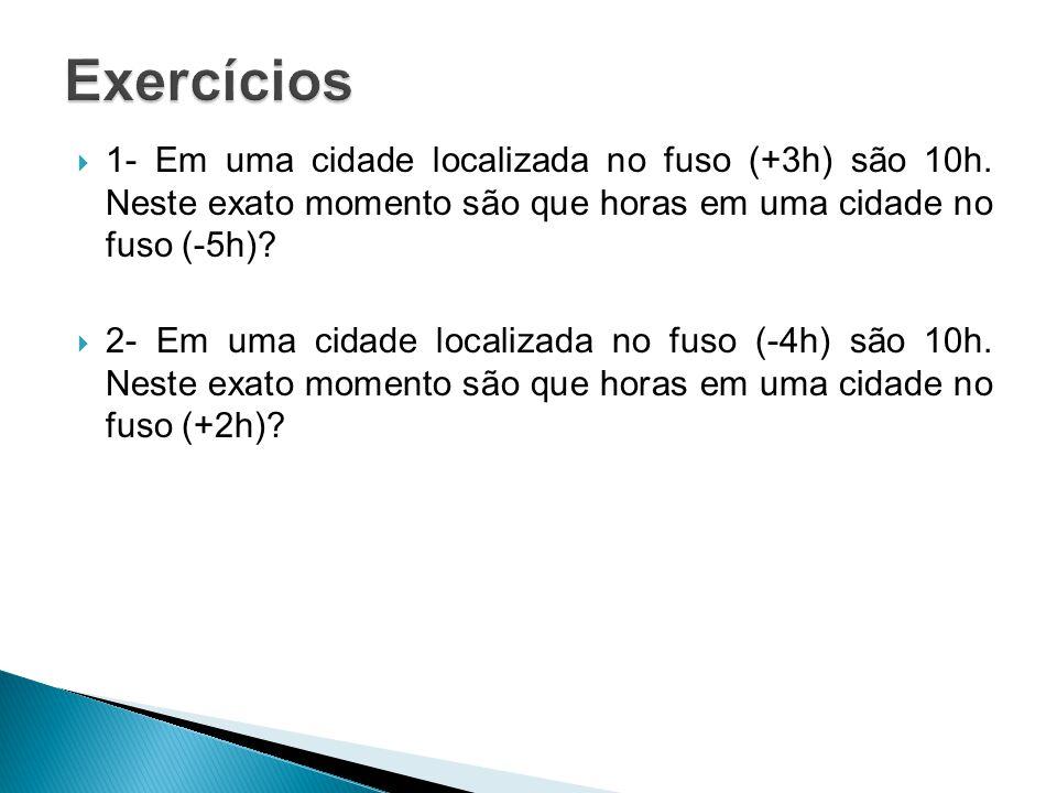 Exercícios 1- Em uma cidade localizada no fuso (+3h) são 10h. Neste exato momento são que horas em uma cidade no fuso (-5h)