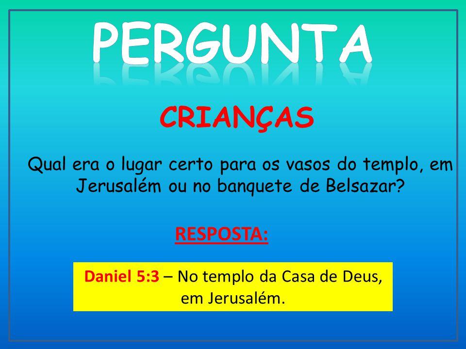 Daniel 5:3 – No templo da Casa de Deus, em Jerusalém.