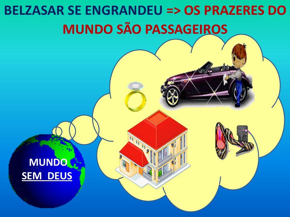 BELZASAR SE ENGRANDEU => OS PRAZERES DO MUNDO SÃO PASSAGEIROS