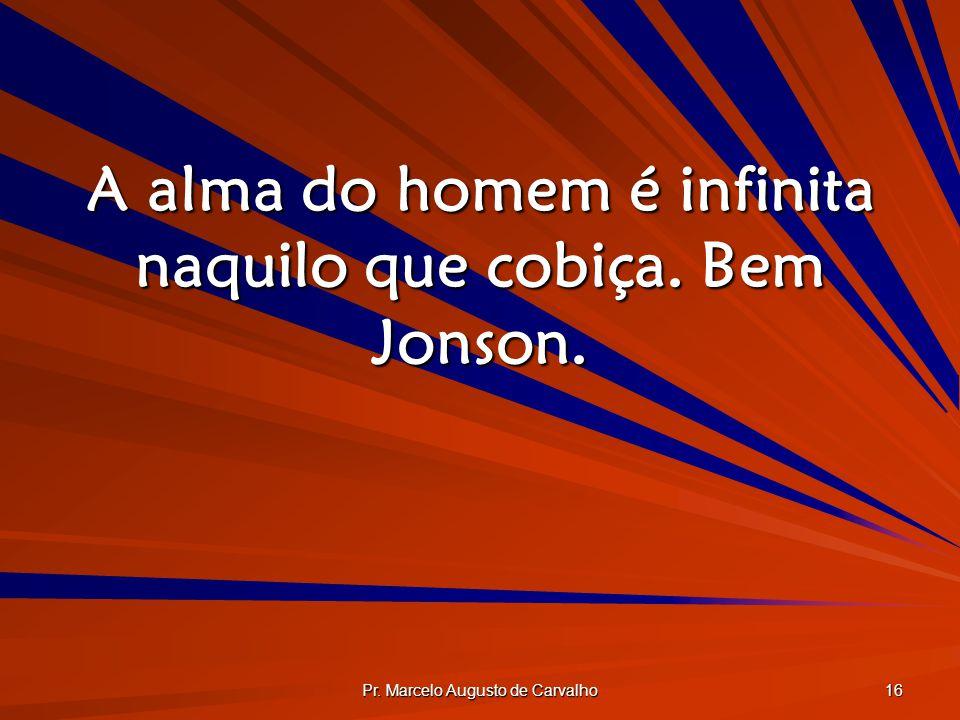 A alma do homem é infinita naquilo que cobiça. Bem Jonson.