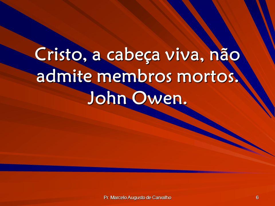 Cristo, a cabeça viva, não admite membros mortos. John Owen.