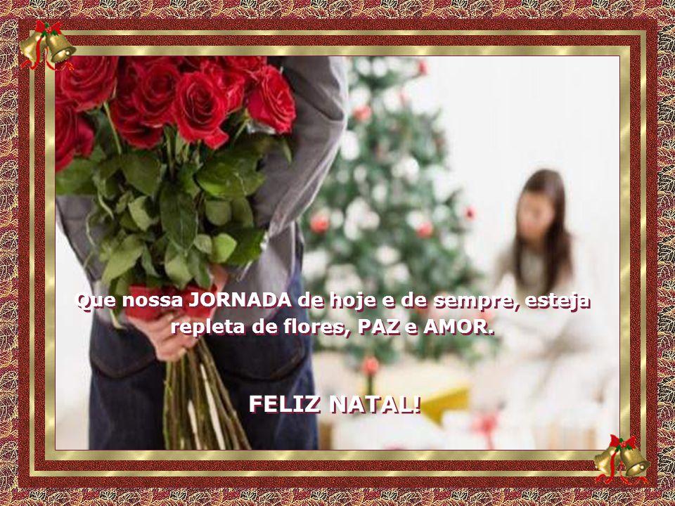Que nossa JORNADA de hoje e de sempre, esteja repleta de flores, PAZ e AMOR.