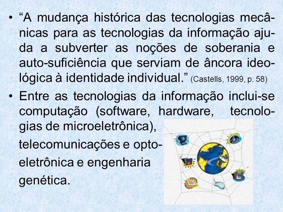 A mudança histórica das tecnologias mecâ-nicas para as tecnologias da informação aju-da a subverter as noções de soberania e auto-suficiência que serviam de âncora ideo-lógica à identidade individual. (Castells, 1999, p. 58)