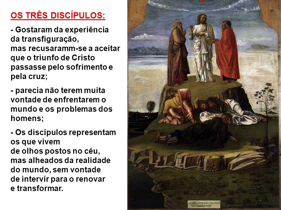 OS TRÊS DISCÍPULOS: - Gostaram da experiência da transfiguração, mas recusaramm-se a aceitar.