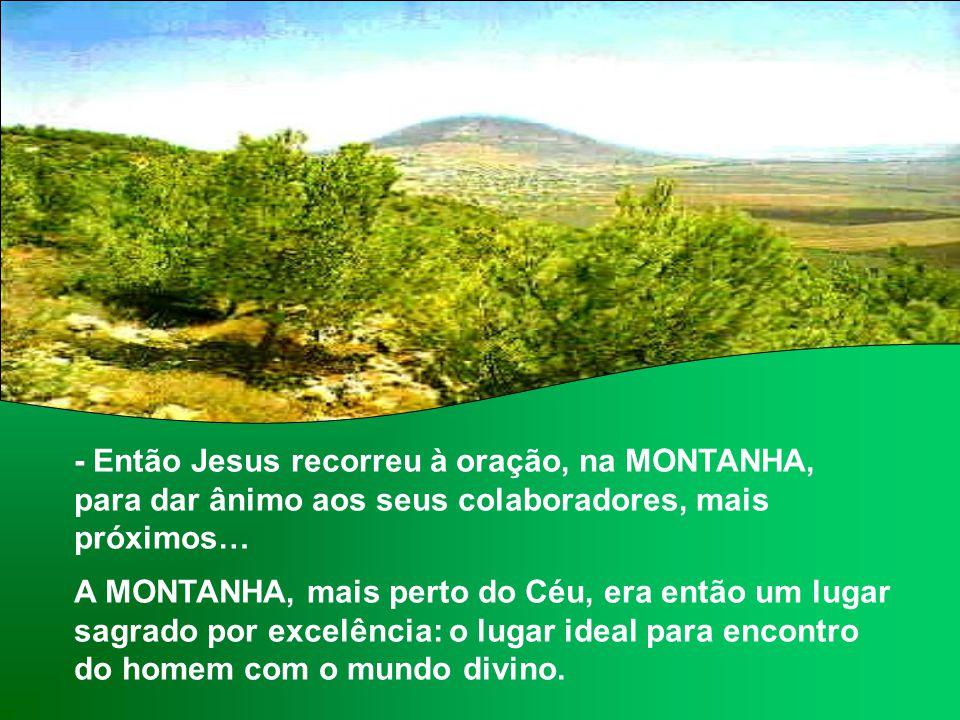 - Então Jesus recorreu à oração, na MONTANHA, para dar ânimo aos seus colaboradores, mais próximos…