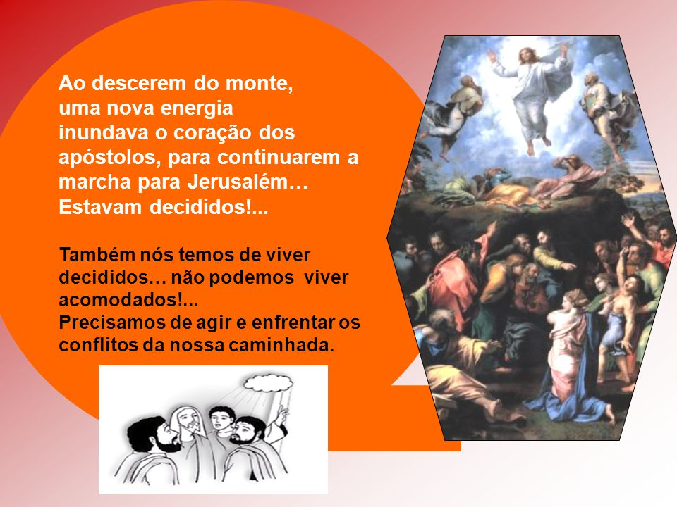 Ao descerem do monte, uma nova energia inundava o coração dos apóstolos, para continuarem a marcha para Jerusalém… Estavam decididos!...