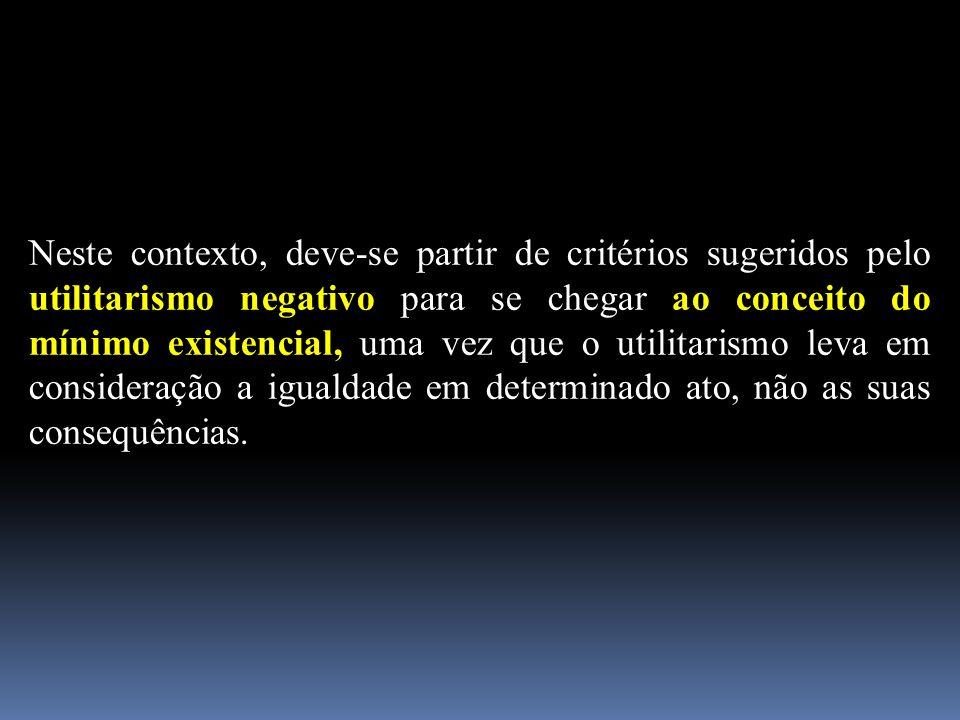 Neste contexto, deve-se partir de critérios sugeridos pelo utilitarismo negativo para se chegar ao conceito do mínimo existencial, uma vez que o utilitarismo leva em consideração a igualdade em determinado ato, não as suas consequências.