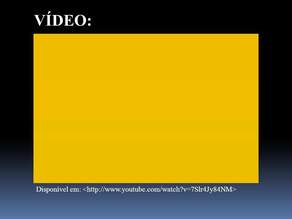 VÍDEO: Disponível em: <http://www.youtube.com/watch v=7Slr4Jy84NM>