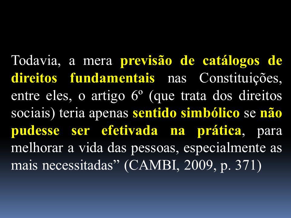 Todavia, a mera previsão de catálogos de direitos fundamentais nas Constituições, entre eles, o artigo 6º (que trata dos direitos sociais) teria apenas sentido simbólico se não pudesse ser efetivada na prática, para melhorar a vida das pessoas, especialmente as mais necessitadas (CAMBI, 2009, p.