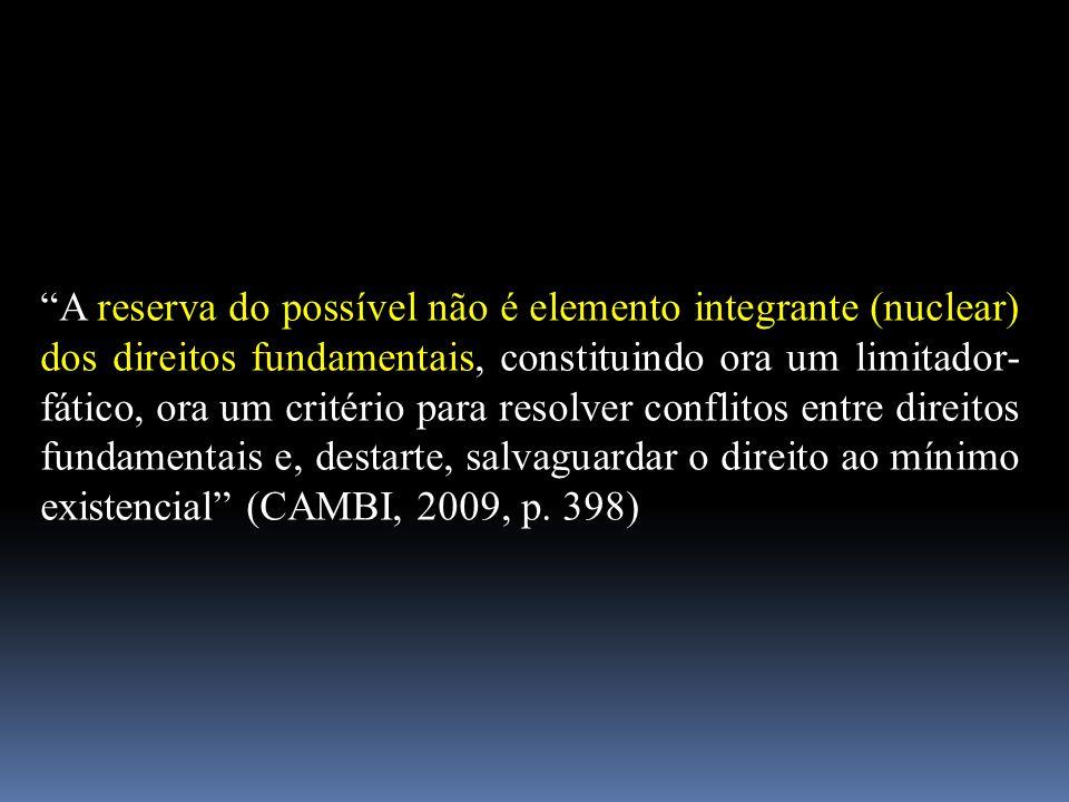 A reserva do possível não é elemento integrante (nuclear) dos direitos fundamentais, constituindo ora um limitador-fático, ora um critério para resolver conflitos entre direitos fundamentais e, destarte, salvaguardar o direito ao mínimo existencial (CAMBI, 2009, p.