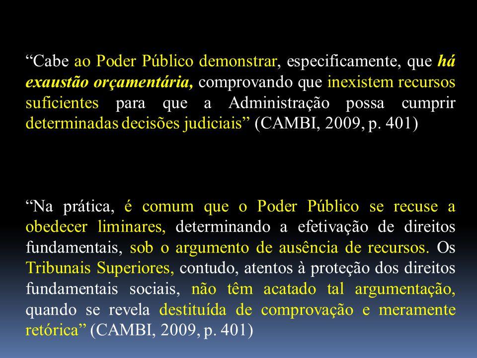 Cabe ao Poder Público demonstrar, especificamente, que há exaustão orçamentária, comprovando que inexistem recursos suficientes para que a Administração possa cumprir determinadas decisões judiciais (CAMBI, 2009, p. 401)