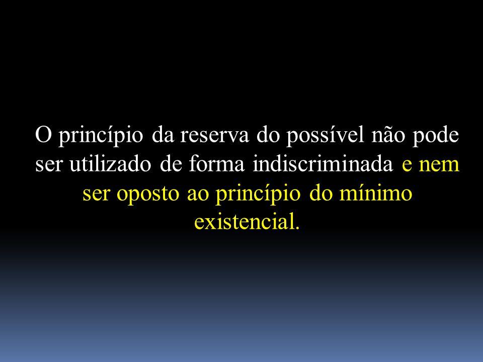 O princípio da reserva do possível não pode ser utilizado de forma indiscriminada e nem ser oposto ao princípio do mínimo existencial.