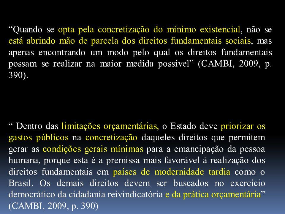 Quando se opta pela concretização do mínimo existencial, não se está abrindo mão de parcela dos direitos fundamentais sociais, mas apenas encontrando um modo pelo qual os direitos fundamentais possam se realizar na maior medida possível (CAMBI, 2009, p. 390).