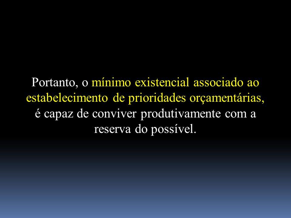 Portanto, o mínimo existencial associado ao estabelecimento de prioridades orçamentárias, é capaz de conviver produtivamente com a reserva do possível.