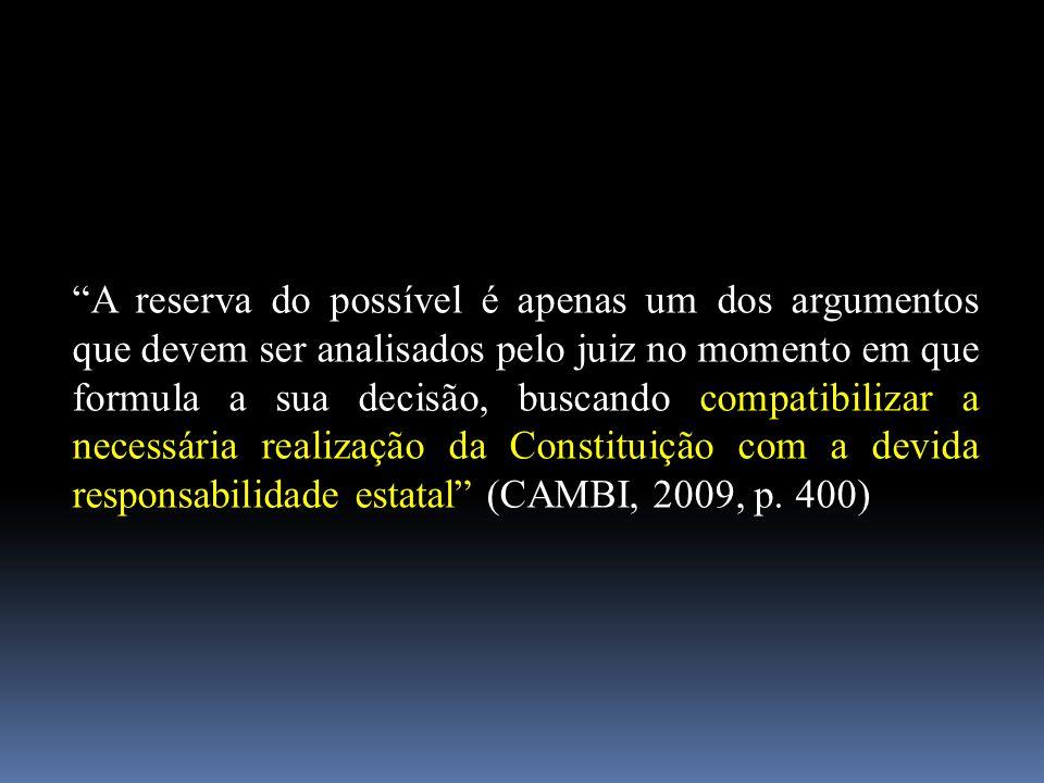 A reserva do possível é apenas um dos argumentos que devem ser analisados pelo juiz no momento em que formula a sua decisão, buscando compatibilizar a necessária realização da Constituição com a devida responsabilidade estatal (CAMBI, 2009, p.