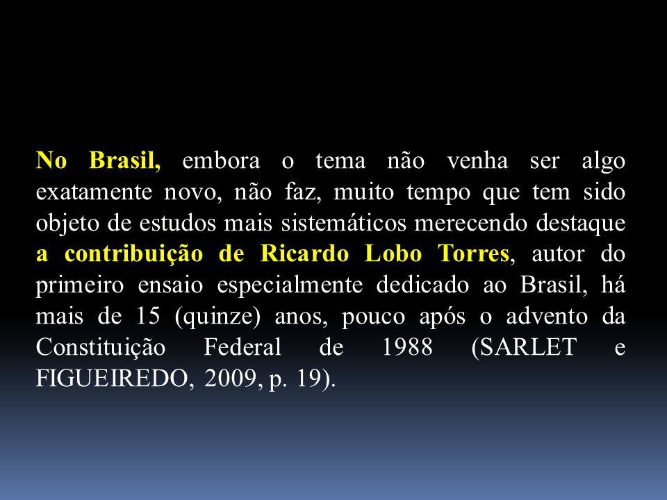 No Brasil, embora o tema não venha ser algo exatamente novo, não faz, muito tempo que tem sido objeto de estudos mais sistemáticos merecendo destaque a contribuição de Ricardo Lobo Torres, autor do primeiro ensaio especialmente dedicado ao Brasil, há mais de 15 (quinze) anos, pouco após o advento da Constituição Federal de 1988 (SARLET e FIGUEIREDO, 2009, p.