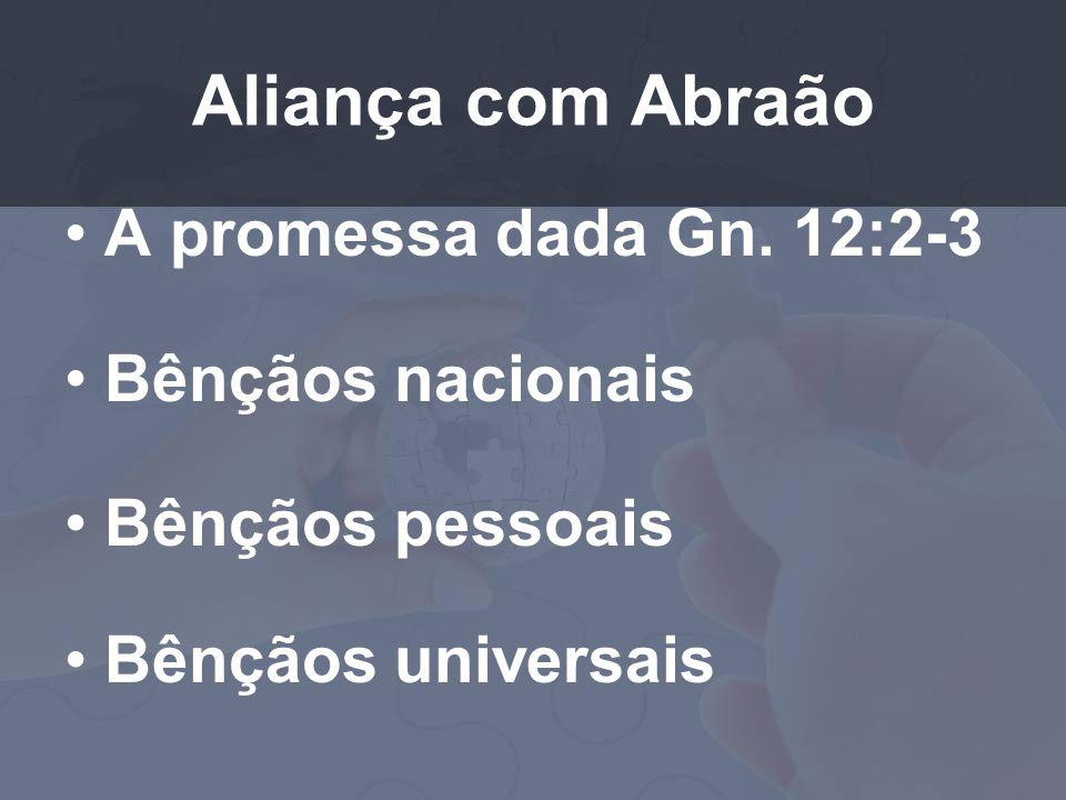 Aliança com Abraão A promessa dada Gn. 12:2-3 Bênçãos nacionais