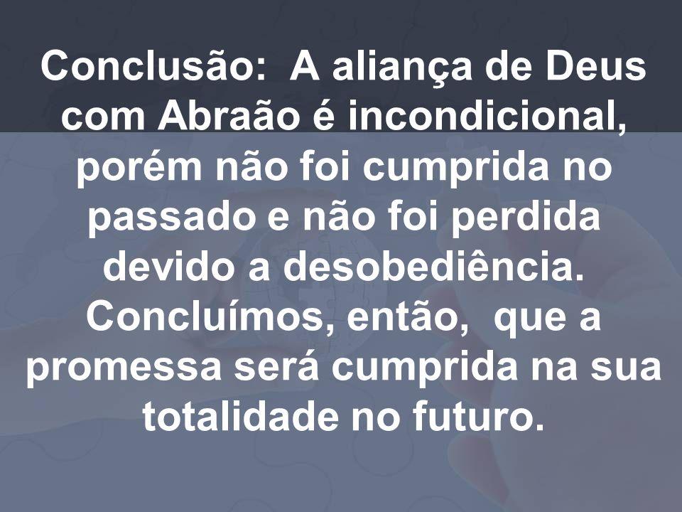 Conclusão: A aliança de Deus com Abraão é incondicional, porém não foi cumprida no passado e não foi perdida devido a desobediência.