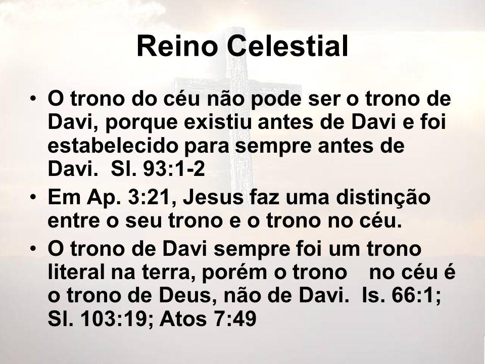 Reino Celestial O trono do céu não pode ser o trono de Davi, porque existiu antes de Davi e foi estabelecido para sempre antes de Davi. Sl. 93:1-2.