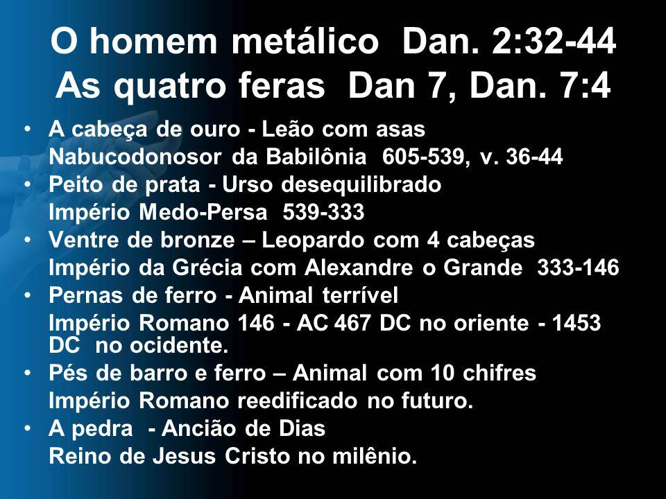O homem metálico Dan. 2:32-44 As quatro feras Dan 7, Dan. 7:4
