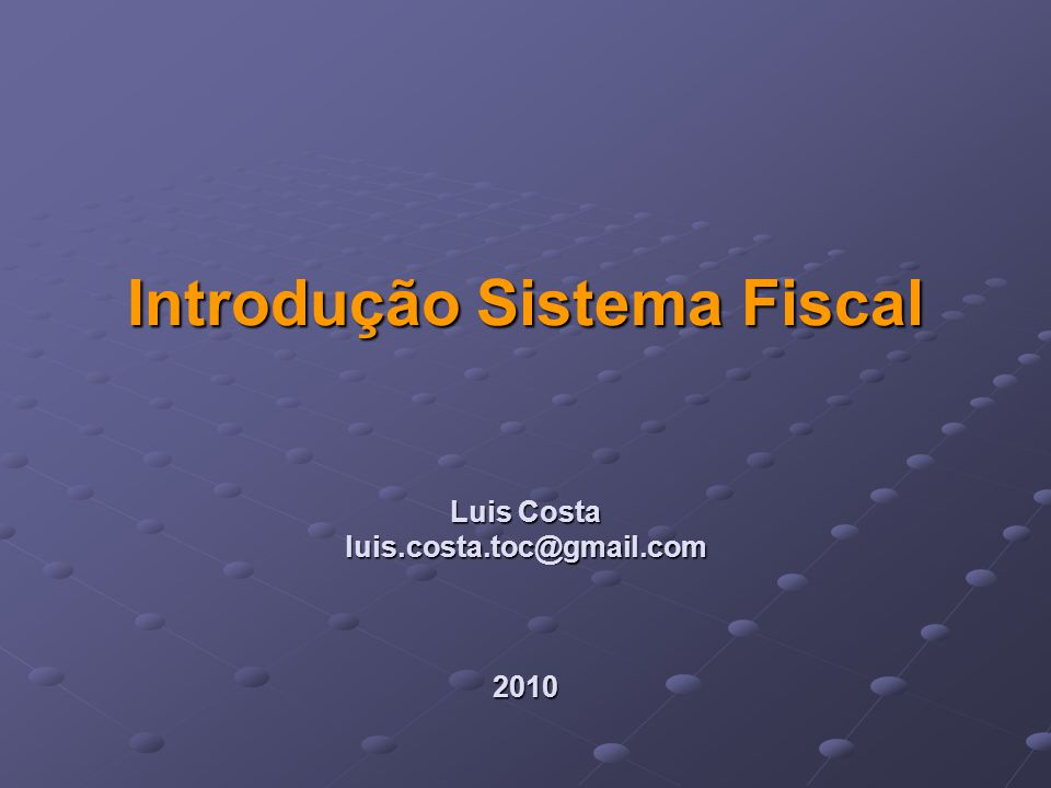 Introdução Sistema Fiscal Luis Costa luis.costa.toc@gmail.com 2010