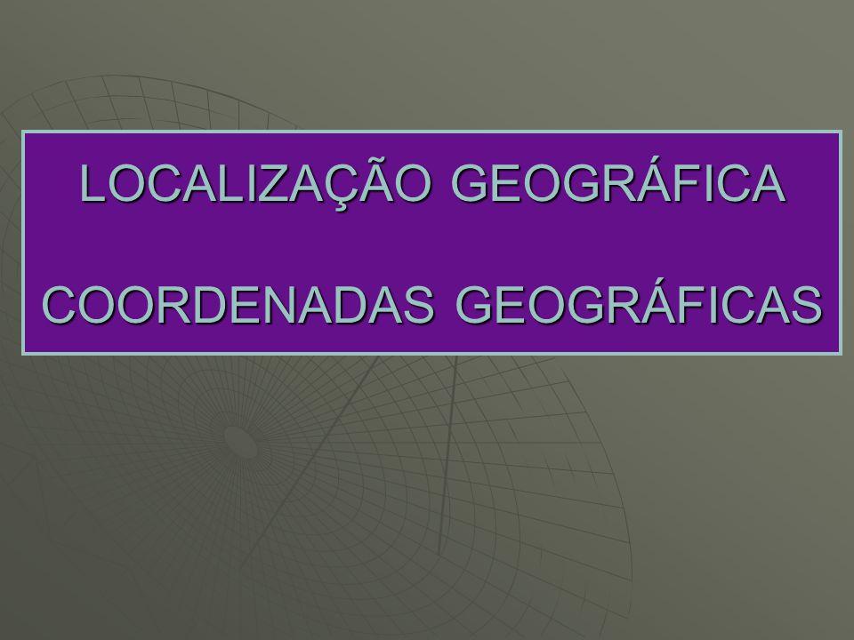 LOCALIZAÇÃO GEOGRÁFICA COORDENADAS GEOGRÁFICAS
