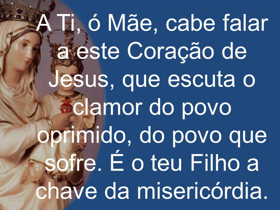 A Ti, ó Mãe, cabe falar a este Coração de Jesus, que escuta o clamor do povo oprimido, do povo que sofre.