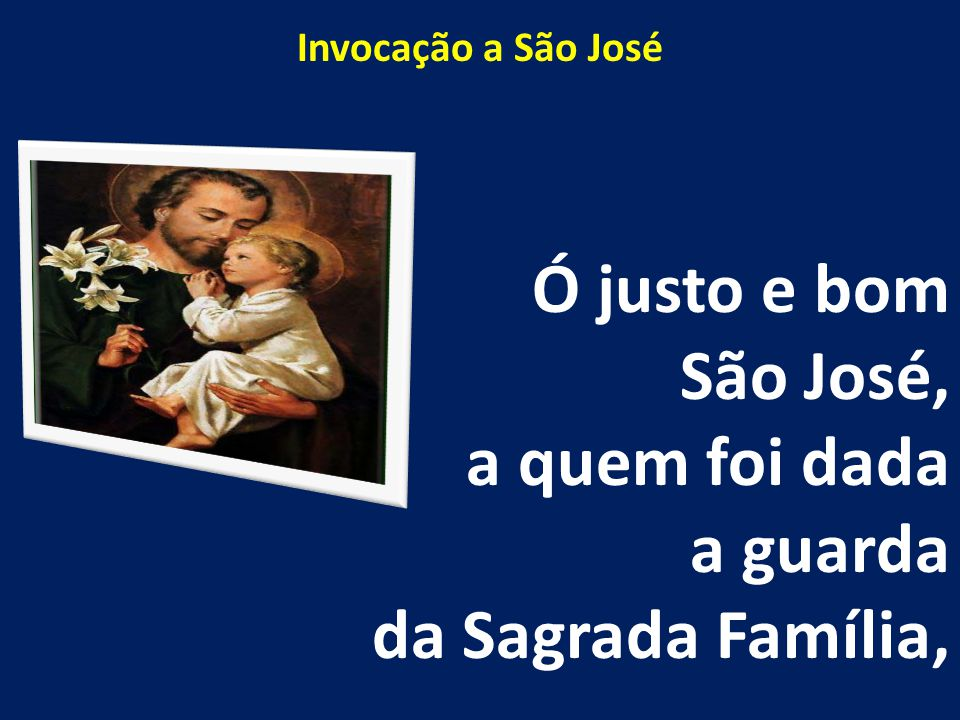 Ó justo e bom São José, a quem foi dada a guarda da Sagrada Família,