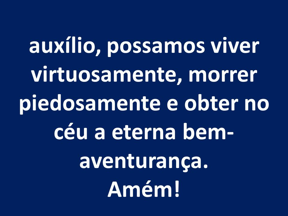 auxílio, possamos viver virtuosamente, morrer piedosamente e obter no céu a eterna bem-aventurança.