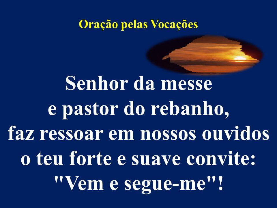 Oração pelas Vocações Senhor da messe e pastor do rebanho, faz ressoar em nossos ouvidos o teu forte e suave convite: Vem e segue-me !