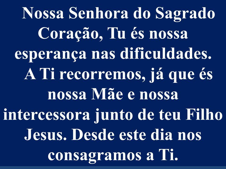 Nossa Senhora do Sagrado Coração, Tu és nossa esperança nas dificuldades.