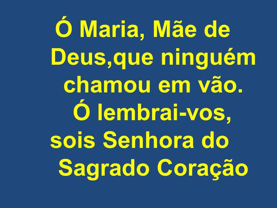 Ó Maria, Mãe de Deus,que ninguém chamou em vão.