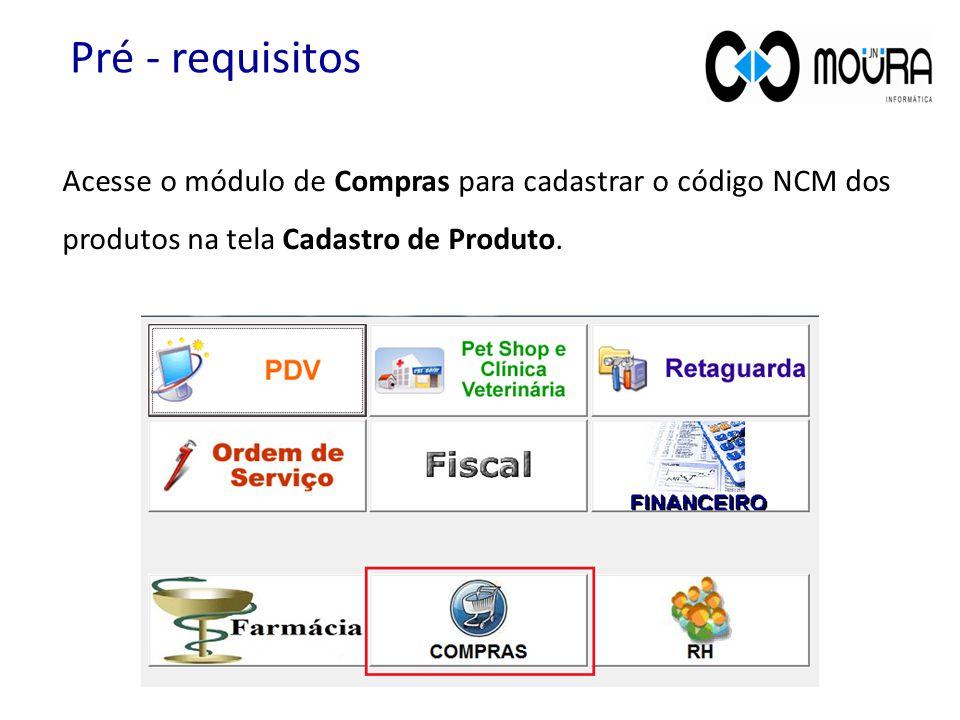 Pré - requisitos Acesse o módulo de Compras para cadastrar o código NCM dos produtos na tela Cadastro de Produto.