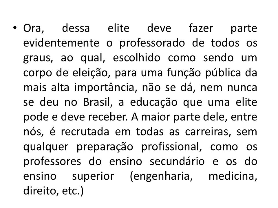 Ora, dessa elite deve fazer parte evidentemente o professorado de todos os graus, ao qual, escolhido como sendo um corpo de eleição, para uma função pública da mais alta importância, não se dá, nem nunca se deu no Brasil, a educação que uma elite pode e deve receber.