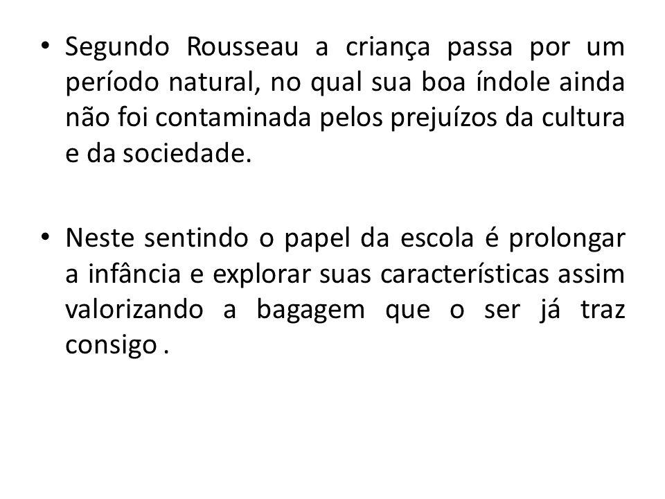 Segundo Rousseau a criança passa por um período natural, no qual sua boa índole ainda não foi contaminada pelos prejuízos da cultura e da sociedade.