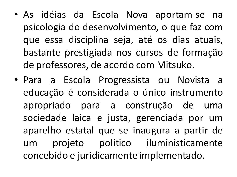 As idéias da Escola Nova aportam-se na psicologia do desenvolvimento, o que faz com que essa disciplina seja, até os dias atuais, bastante prestigiada nos cursos de formação de professores, de acordo com Mitsuko.