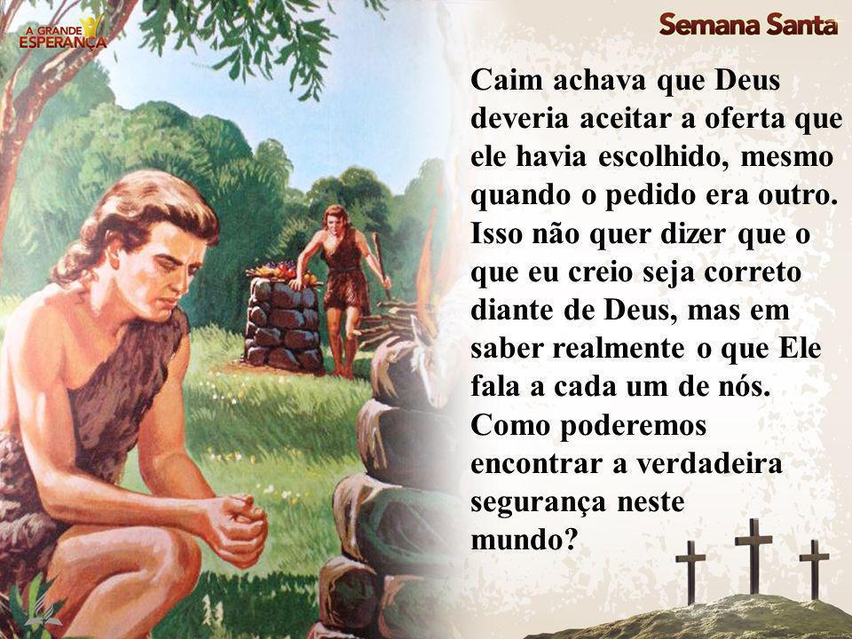 Caim achava que Deus deveria aceitar a oferta que ele havia escolhido, mesmo quando o pedido era outro.