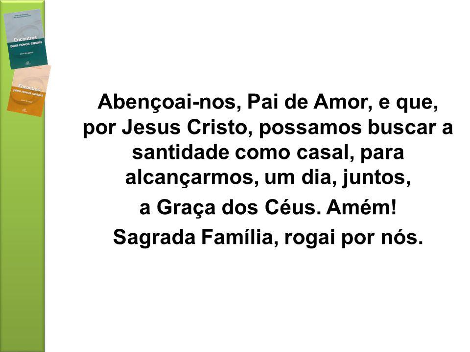 Abençoai-nos, Pai de Amor, e que, por Jesus Cristo, possamos buscar a santidade como casal, para alcançarmos, um dia, juntos, a Graça dos Céus.