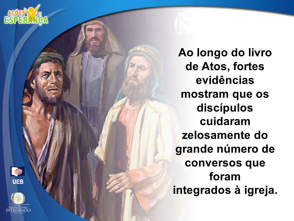 Ao longo do livro de Atos, fortes evidências mostram que os discípulos cuidaram zelosamente do grande número de conversos que foram