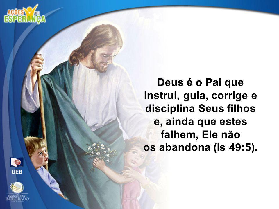 Deus é o Pai que instrui, guia, corrige e disciplina Seus filhos e, ainda que estes falhem, Ele não