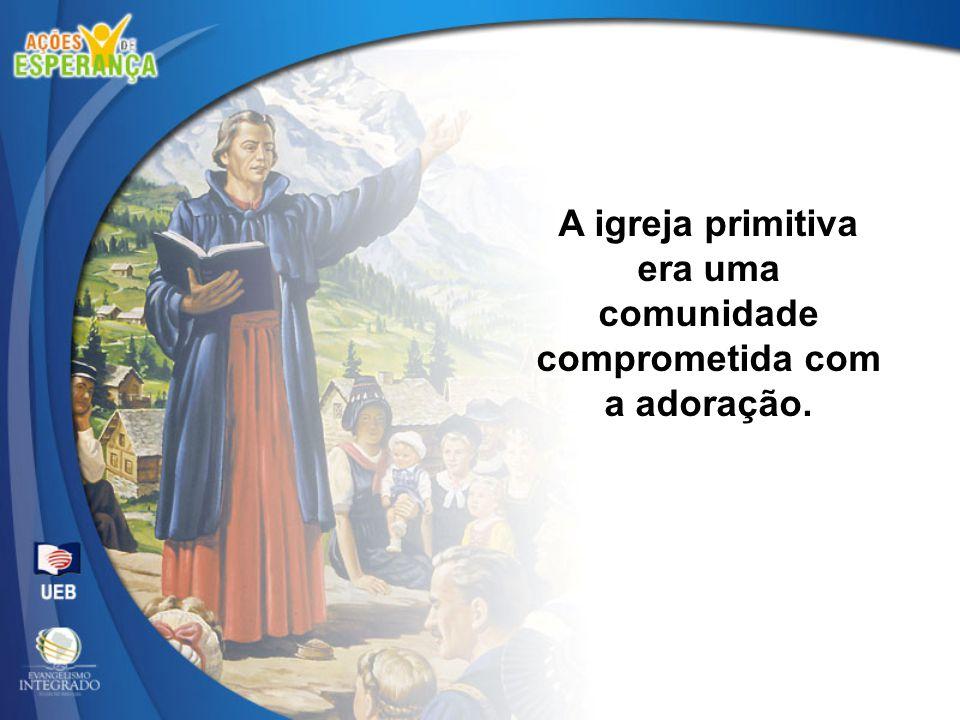 A igreja primitiva era uma comunidade comprometida com a adoração.