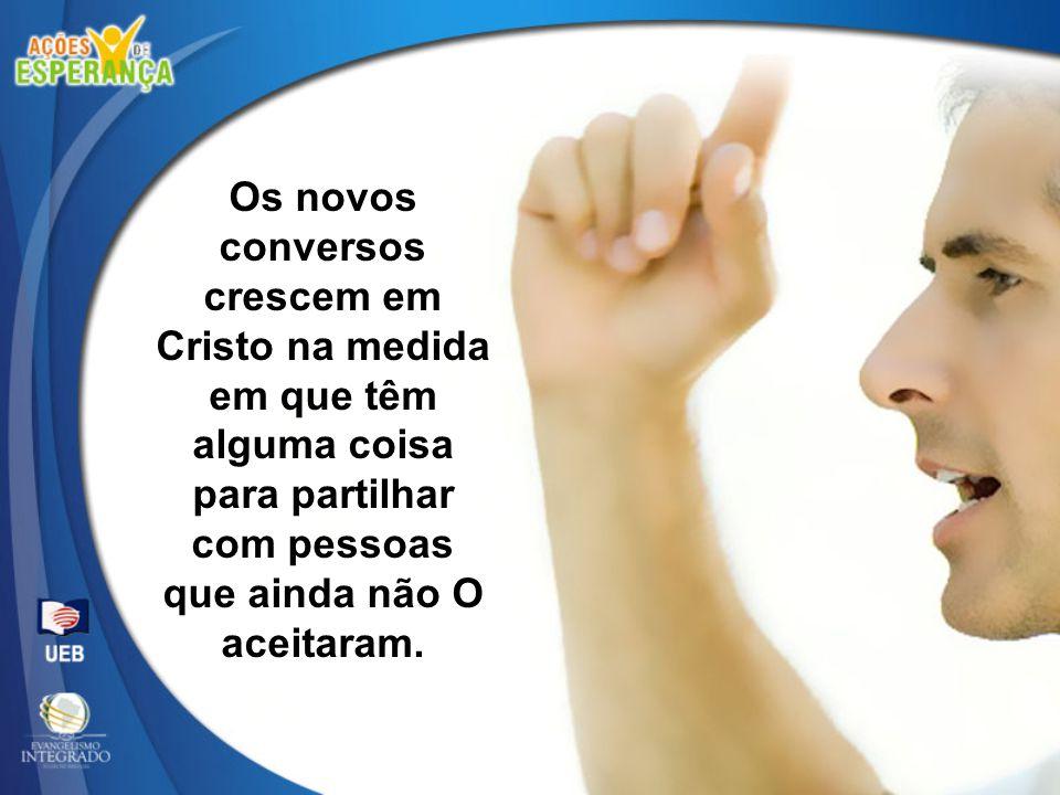 Os novos conversos crescem em Cristo na medida em que têm alguma coisa para partilhar com pessoas que ainda não O aceitaram.