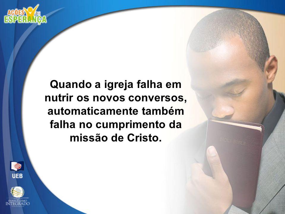 Quando a igreja falha em nutrir os novos conversos, automaticamente também falha no cumprimento da