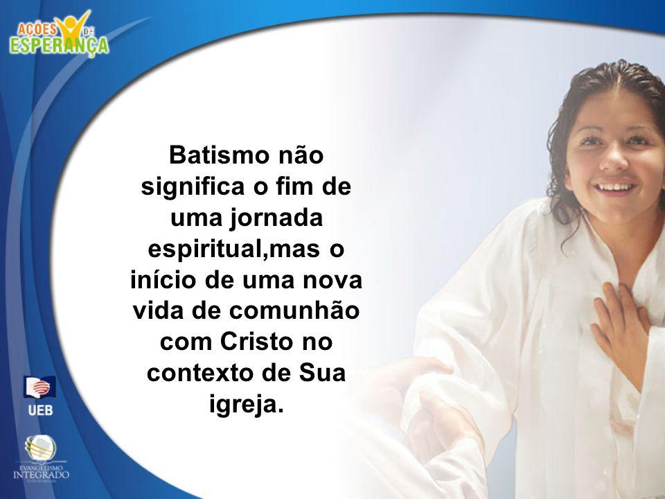 Batismo não significa o fim de uma jornada espiritual,mas o início de uma nova vida de comunhão com Cristo no