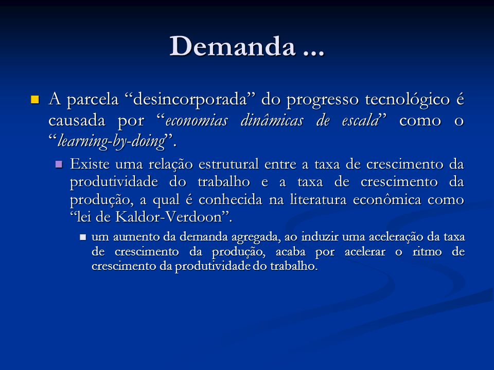 Demanda ... A parcela desincorporada do progresso tecnológico é causada por economias dinâmicas de escala como o learning-by-doing .