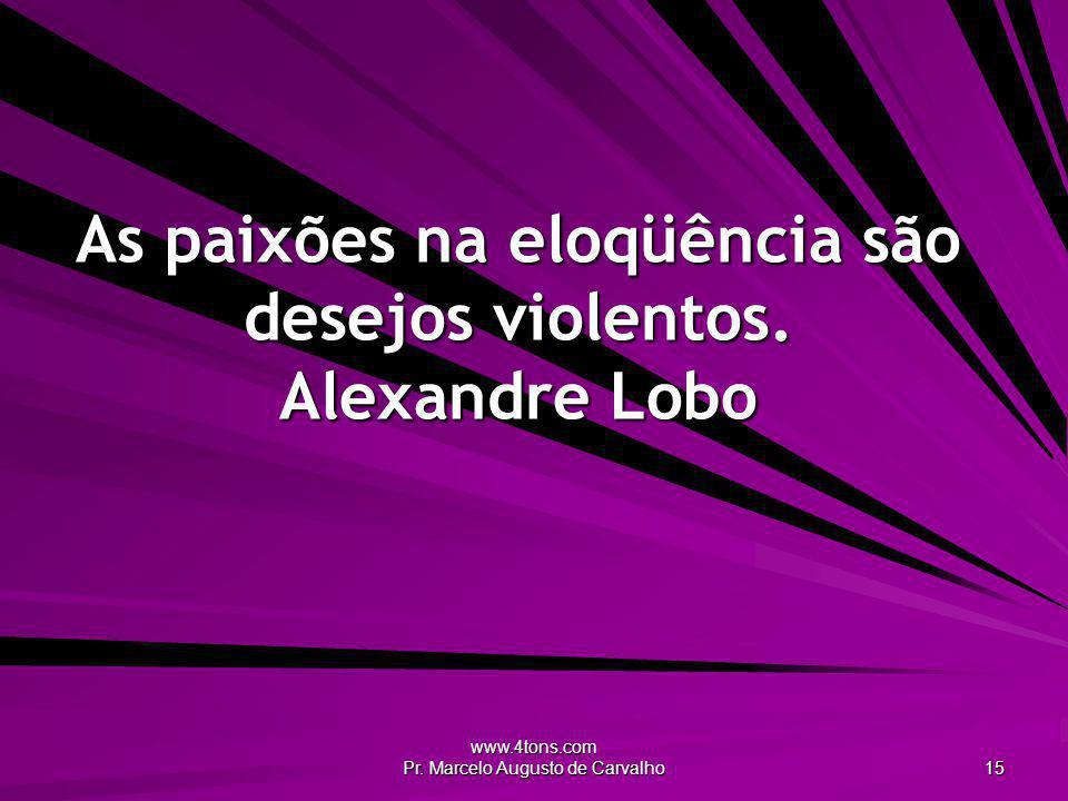 As paixões na eloqüência são desejos violentos. Alexandre Lobo