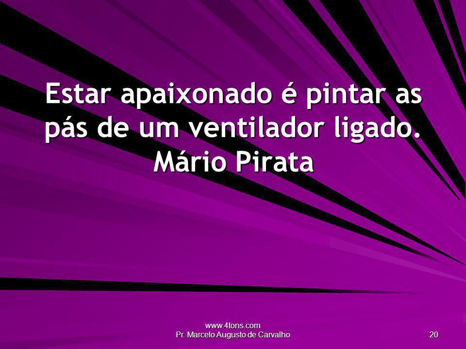 Estar apaixonado é pintar as pás de um ventilador ligado. Mário Pirata
